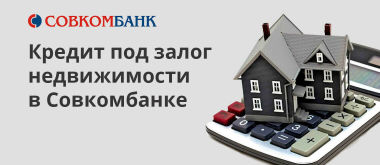 Условия выдачи кредита под залог квартиры и другой недвижимости в Совкомбанке